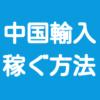 中国輸入で稼ぐ方法